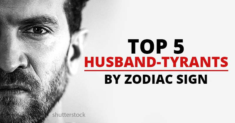 Husband-Tyrant: 5 Most Dangerous Male Zodiac Signs  Be Careful With