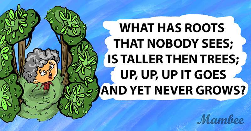 A Puzzling Riddle: What Has Roots That Nobody Sees, Is Taller Than Trees. Up, Up, Up, It Goes And Yet Never Grows?A Puzzling Riddle: What Has Roots That Nobody Sees, Is Taller Than Trees. Up, Up, Up, It Goes And Yet Never Grows?A Puzzling Riddle: What Has Roots That Nobody Sees, Is Taller Than Trees. Up, Up, Up, It Goes And Yet Never Grows?A Puzzling Riddle: What Has Roots That Nobody Sees, Is Taller Than Trees. Up, Up, Up, It Goes And Yet Never Grows?A Puzzling Riddle: What Has Roots That Nobody Sees, Is Taller Than Trees. Up, Up, Up, It Goes And Yet Never Grows?