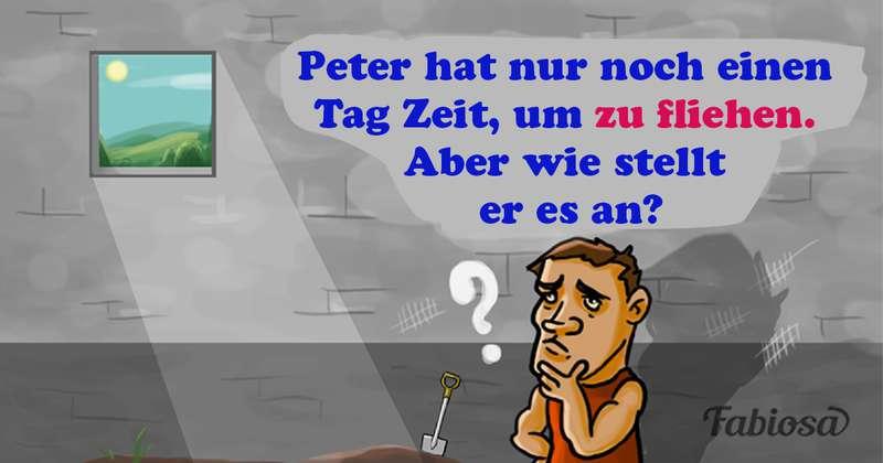 Ein wenig Denksport: Peter hat nur noch einen Tag Zeit, um zu fliehen. Aber wie stellt er es an?Ein wenig Denksport: Peter hat nur noch einen Tag Zeit, um zu fliehen. Aber wie stellt er es an?